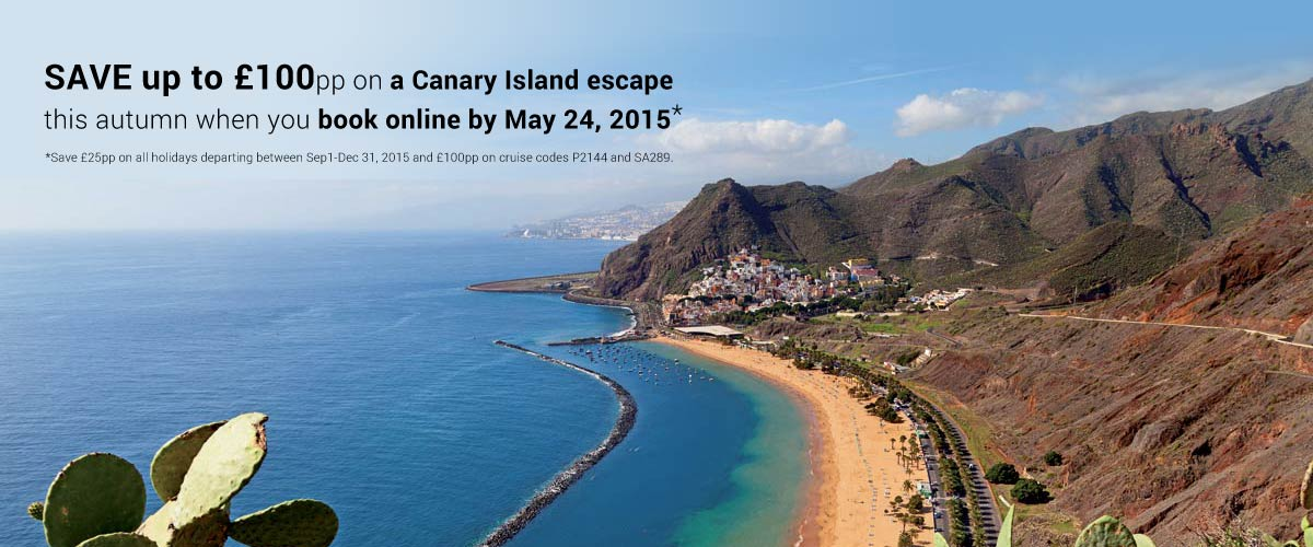 SAVE up to £100pp on a Canary Island escpae this autumn when you book online by May 24, 2015*. *Save £25pp on all holidays departing between Sep1-Dec 31, 2015 and £100pp on cruise codes P2144 and SA289